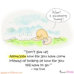 Don't give up, appreciate how far you have come instead of looking at how far you sill have to go.