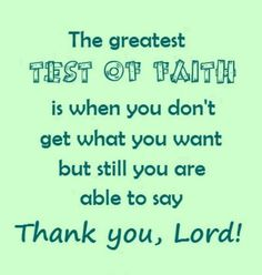 The greatest test of faith is when you don't get what you want but still you are able to say THANK YOU, LORD!