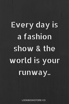 Everyday is a fashion show and the world is your runaway. So always dress your best and walk with confidence. | Lookbook Store Fashion Quotes: