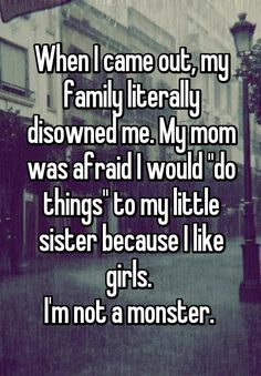 """""""When I came out, my family literally disowned me. My mom was afraid I would """"do things"""" to my little sister because I like girls.  I'm not a monster. """""""