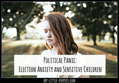 Our young children are not immune to the stress and fear. Here are some tips for handling election anxiety in sensitive kids.