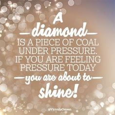 A diamond is a piece of coal under pressure. If you are feeling pressure today, you are about to shine!