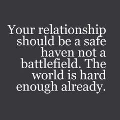 Your relationship should be a safe haven not a battlefield. The world is hard enough already. Live life happy quotes, positive art posters, picture quote, and happiness advice. True Quotes, Great Quotes, Quotes To Live By, Fed Up Quotes, Super Quotes, Deep Quotes, Words To Live By Quotes Life Lessons, I'm Sorry Quotes, Inspirational Quotes For Husband