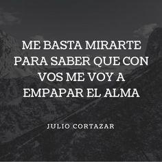 """Frases de amor para mi pareja de Julio Cortázar """"Me basta mirarte para saber que con vos me voy a empapar el alma."""""""