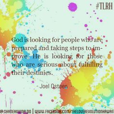"""God Is Looking For People Who Are Prepared And Taking Steps To Improve.  He Is Looking For Those Who Are Serious About Fulfilling Their Destinies.""  - Joel Osteen   #TLRH"