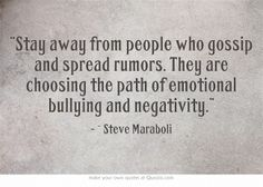 """""""Stay away from people who gossip and spread rumors. They are choosing the path of emotional bullying and negativity."""""""