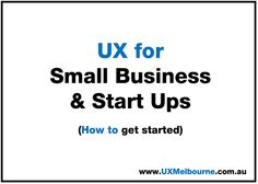 UX for Small Biz & Start Ups - How to get you started?