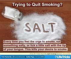 Every time you feel the urge to smoke, eat something salty, or lick a little salt with the tip of your tongue. This kills your desire to smoke.