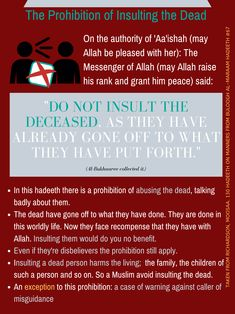 """A'ishah (RAA) narrated that the Messenger of Allah (ﷺ) said:  """"Avoid reviling the dead, they have already seen the result of (the deeds) that they forwarded before them.""""   Related by Al-Bukhari."""