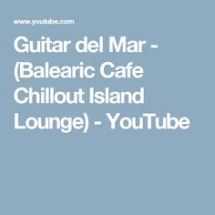 Guitar del Mar - (Balearic Cafe Chillout Island Lounge) - YouTube