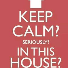 ♥ Keep Calm? Seriously? IN THIS HOUSE?