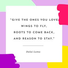"""""""Give the ones you love wings to fly, roots to come back, and reason to stay."""" - Dalai Lama"""