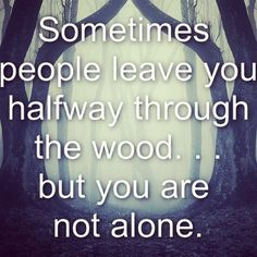 #IntoTheWoods  Sometimes people leave you Halfway through the wood. Do not let it grieve you, No one leaves for good. You are not alone. No one is alone. #music #musical #lyrics #musicals #advice #comfort #death #loss #friendship #bipolar #depression #depressionquote #depressionquotes