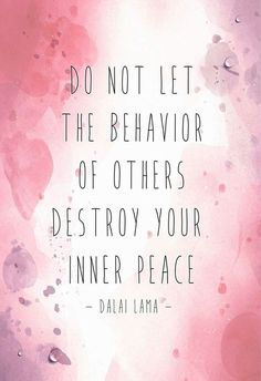 Do not let the behavior of others destroy your inner peace!
