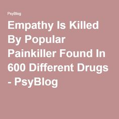 Empathy Is Killed By Popular Painkiller Found In 600 Different Drugs - PsyBlog