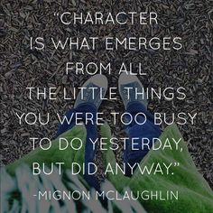 """""""Character is what emerges from all the little things you were too busy to do yesterday, but did anyway."""" -Mignon McLaughlin"""