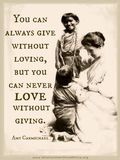 """You can always give without loving, but you can never love without giving."" Amy Carmichael"