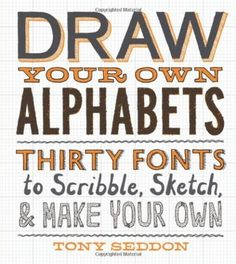 Draw Your Own Alphabets: Thirty Fonts to Scribble, Sketch, and Make Your Own: Tony Seddon: 9781616891268: Amazon.com: Books