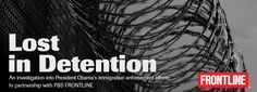 Lost in Detention: An investigation into President Obama's immigration enforcement efforts.