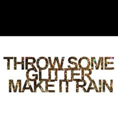 *glitter* throw some glitter make it rain. words and quotes for glitter ladies