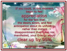 We want to help you understand the preciousness of the unfulfilled desire. If you could, in this moment, begin to feel appreciation for the fact that the desire exists, and feel anticipation about its unfolding, rather than instant disappointment that it has not manifested, your Energy would clear up by 95%. And your manifestations would begin to flow to you so much more easily. Abraham-Hicks Quotes (AHQ2958) #energy #appreciation