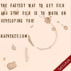 The fastest way to get rich and stay rich is to work on developing you!  http://www.harveker.com/