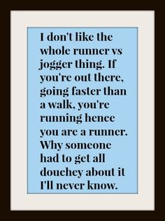 I don't like the whole runner vs jogger thing. If you're out there. going faster than a walk, you're running, hence you are a runner. Why someone had to get all douchey about it I'll never know.