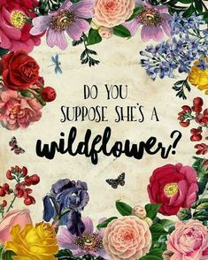 """""""Do you suppose she's a wildflower?"""" 