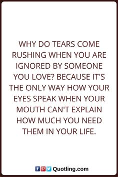 Tears Quotes Why do tears come rushing when you are ignored by someone you love? Because its the only way how your eyes speak when your mouth can't explain how much you need them in your life. Tears Quotes, Your Mouth, The Only Way, Thoughts, Love, Sayings, Eyes, Amor, Lyrics