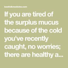 If you are tired of the surplus mucus because of the cold you've recently caught, no worries; there are healthy and powerful foods which can help you... No Worries, Tired, Health And Beauty, Nutrition, Foods, Healthy, Food Food, Food Items, Im Tired