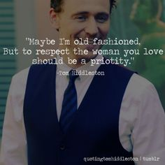 """This generation has lost the true meaning of romance. There are so many songs that disrespect women. You can't treat the woman you love as a piece of meat. You should treat your love like a princess. Give her love songs, something with real meaning. Maybe I'm old fashioned but to respect the woman you love should be a priority."" –Tom Hiddleston"