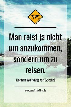 https://www.unaufschiebbar.de/reise-zitate/ Man reist ja nicht um anzukommen, sondern um zu reisen.  (Johann Wolfgang von Goethe) #Reisezitat #Zitate #Sprüche #Quotes #Reisesprüche #Travel #Reisen #Welt #Weltentdecker