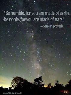 'Be Humble for you are made of earth. Be Noble for you are made of stars.' via publiccircles #Illustration #Quotation #Be_Humble_Be_Noble