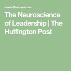 The Neuroscience of Leadership | The Huffington Post