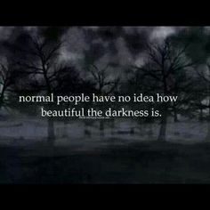 normal people have no idea how beautiful the darkness is. Good Life Quotes, Best Quotes, Love Quotes, Funny Quotes, Inspirational Quotes, Qoutes, Quotes About Everything, Dark Thoughts, Dark Quotes