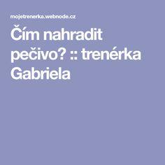 Čím nahradit pečivo? :: trenérka Gabriela Gabriel, Food And Drink, Archangel Gabriel