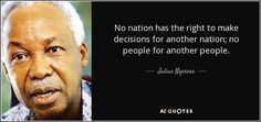 No nation has the right to make decisions for another nation; no people for another people. Julius Nyerere, Former President, Consciousness, Texts, African, Author, Teacher, The Unit, Sayings