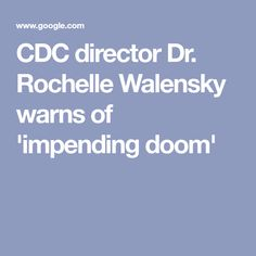 CDC director Dr. Rochelle Walensky warns of 'impending doom' News Articles