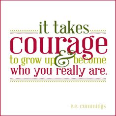 It takes courage to grow up and become who you really are #quotes