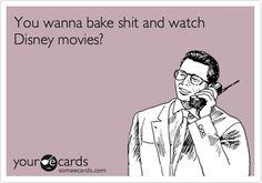 you wanna bake shit and watch disney movies?