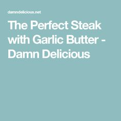 The Perfect Steak with Garlic Butter - Damn Delicious
