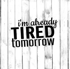 I'm Already Tired Tomorrow - Di Cut Decal - Home/Laptop/Computer/Truck/Car Bumper Sticker Decal by DecalPhanatics on Etsy https://www.etsy.com/listing/557915477/im-already-tired-tomorrow-di-cut-decal