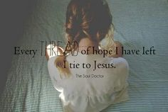 Every thread of hope I have left I tie to Jesus.