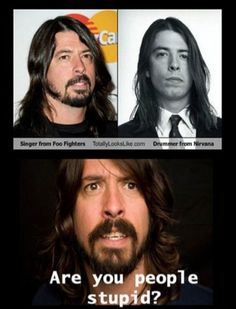 Dave Grohl // are you people stupid? // Singer from Foof Fighters looks like Drummer from Nirvana .. haha