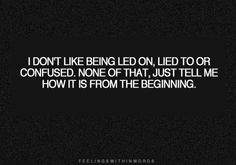 i don't like being led on, lied to or confused. none of that, just tell me how it is from the beginning