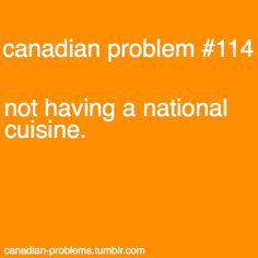 Perhaps pancakes and maple syrup...? Poutine?