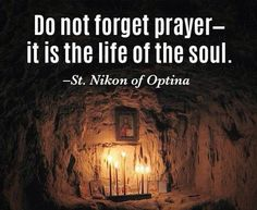 """Do not forget prayer-it is the life of the soul."" -St. Nikon of Optina"