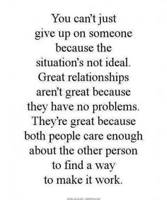 You can't give up on someone becaouse the situation's not ideal. Great relationships aren't great beacouse they have no problems. They are great becaouse both people care enough about the other person to find a way to make it work.