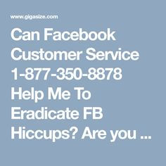 Can Facebook Customer Service 1-877-350-8878 Help Me To Eradicate FB Hiccups?Are you facing several hiccups while using Facebook? Wandering for getting ace service with the help of experts? Just come over here via making a call at 1-877-350-8878 to obtain our Facebook Customer Service. Here, we have the most knowledgeable and efficient techies who are available 24 hours a day to eradicate your queries. http://www.mailsupportnumber.com/facebook-customer-service-contact-number.html
