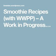 Smoothie Recipes (with WWPP) – A Work in Progress…